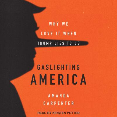 Gaslighting America: Why We Love It When Trump Lies to Us Audiobook, by Amanda Carpenter