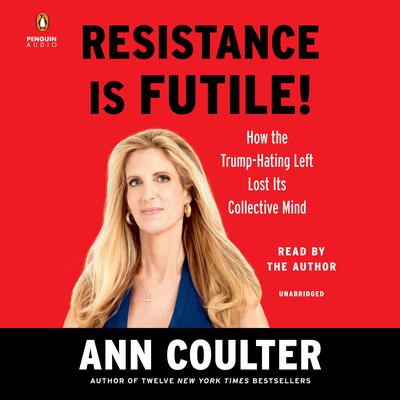 Resistance Is Futile!: How the Trump-Hating Left Lost Its Collective Mind Audiobook, by Ann Coulter