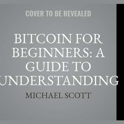 Bitcoin For Beginners: A Guide To Understanding Btc Cryptocurrency And Becoming A Crypto Expert: A Guide to Understanding Btc Cryptocurrency and Becoming a Crypto Expert Audiobook, by Michael Scott