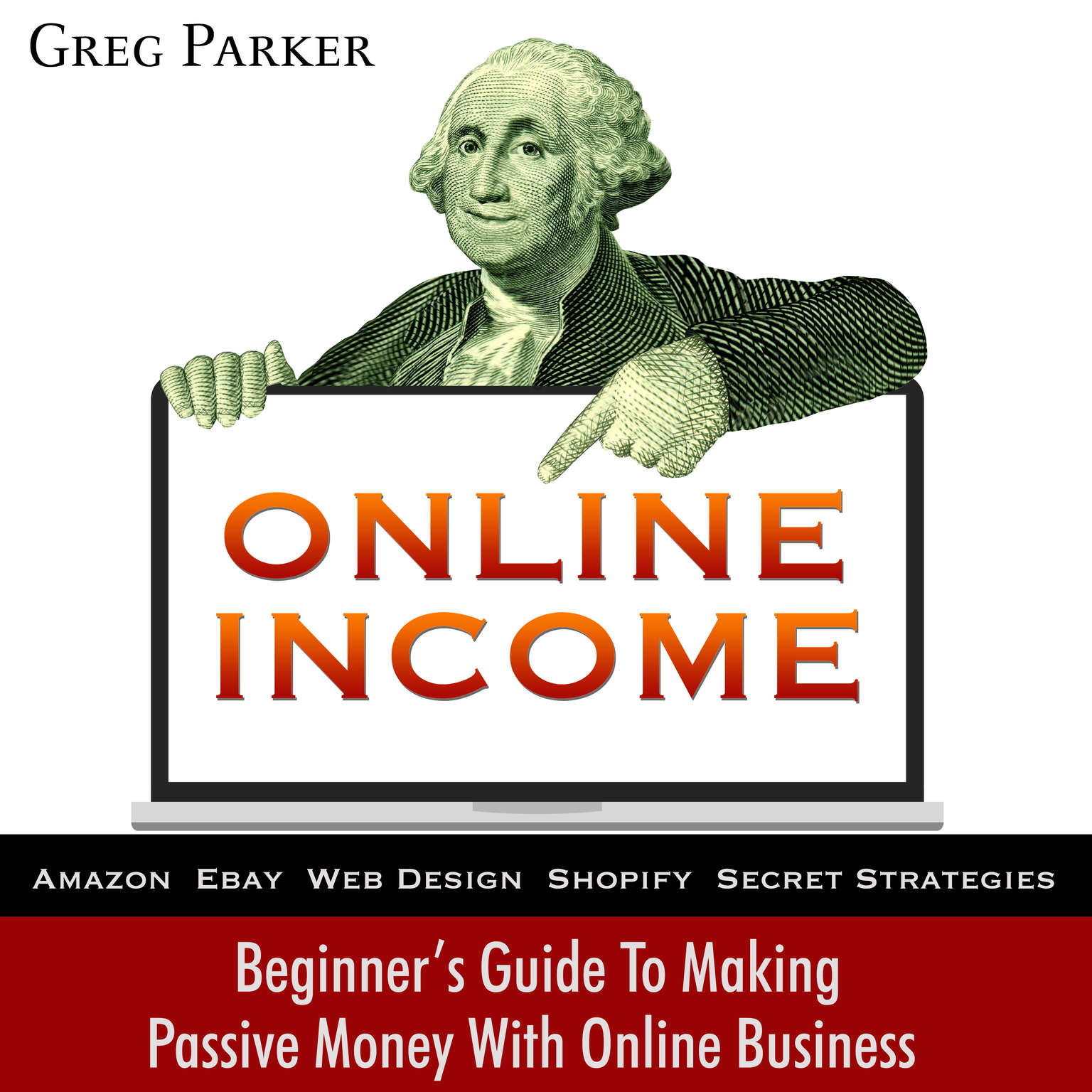 Online Income: Beginner's Guide To Making passive Money with online business (Amazon, Ebay, Web Design, Shopify, Secret Strategies): Beginner's Guide To Making Passive Money with Online Business (Amazon, Ebay, Web Design, Shopify, Secret Strategies) Audiobook, by Greg Parker