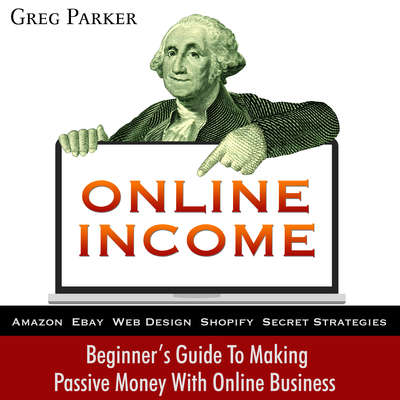 Online Income: Beginner's Guide To Making passive Money with online business (Amazon, Ebay, Web Design, Shopify, Secret Strategies): Beginner's Guide To Making Passive Money with Online Business (Amazon, Ebay, Web Design, Shopify, Secret Strategies) Audiobook, by