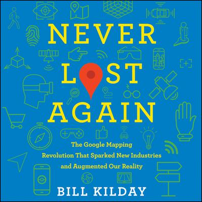 Never Lost Again: The Google Mapping Revolution That Sparked New Industries and Augmented Our Reality Audiobook, by Bill Kilday