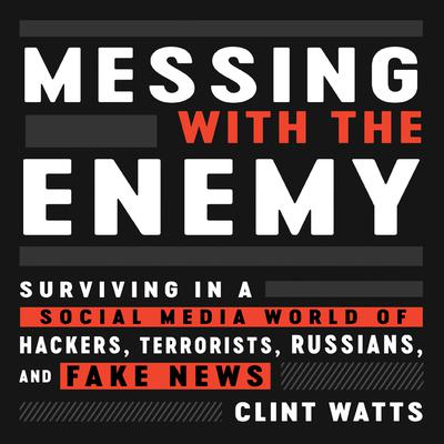 Messing with the Enemy: Surviving in a Social Media World of Hackers, Terrorists, Russians, and Fake News Audiobook, by Clint Watts