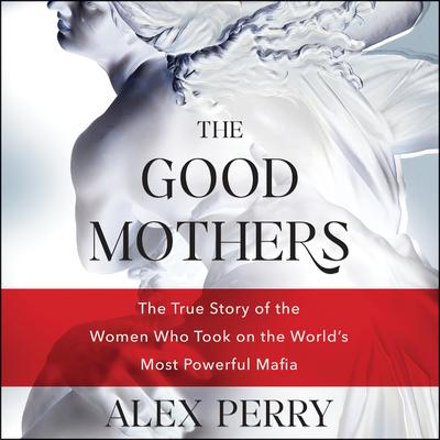 The Good Mothers: The True Story of the Women Who Took on the World's Most Powerful Mafia Audiobook, by Alex Perry