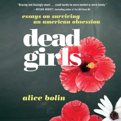 Dead Girls: Essays on Surviving an American Obsession Audiobook, by Alice Bolin