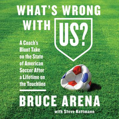 Whats Wrong with US?: A Coach's Blunt Take on the State of American Soccer After a Lifetime on the Touchline Audiobook, by Bruce Arena