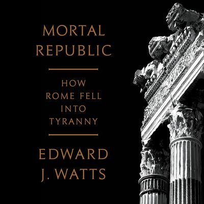 Mortal Republic: How Rome Fell into Tyranny Audiobook, by Edward J. Watts