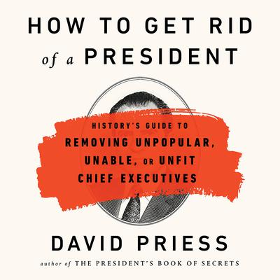 How to Get Rid of a President: History's Guide to Removing Unpopular, Unable, or Unfit Chief Executives Audiobook, by David Priess