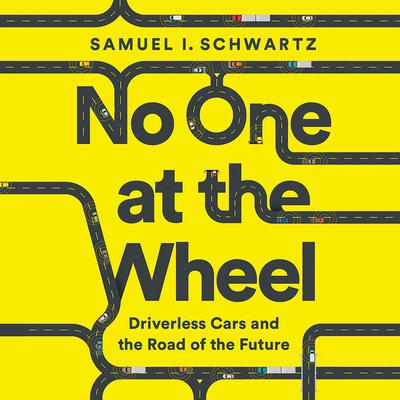 No One at the Wheel: Driverless Cars and the Road of the Future Audiobook, by Samuel I. Schwartz