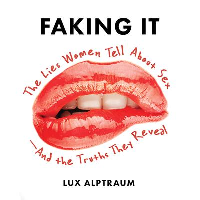 Faking It: The Lies Women Tell about Sex--And the Truths They Reveal Audiobook, by Lux Alptraum