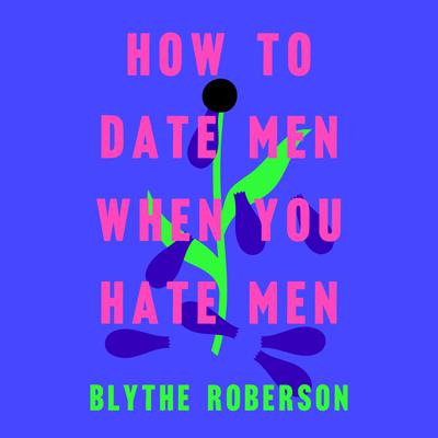 How to Date Men When You Hate Men Audiobook, by Blythe Roberson