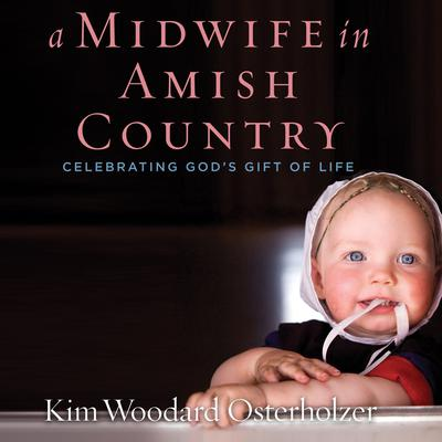 A Midwife in Amish Country: Celebrating Gods Gift of Life Audiobook, by Kim Woodard Osterholzer