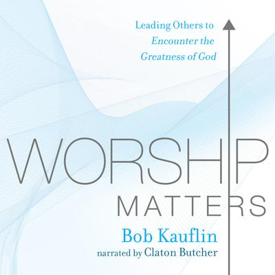 Worship Matters: Leading Others to Encounter the Greatness of God Audiobook, by Bob Kauflin