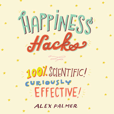 Happiness Hacks: 100% Scientific! Curiously Effective! Audiobook, by Alex Palmer