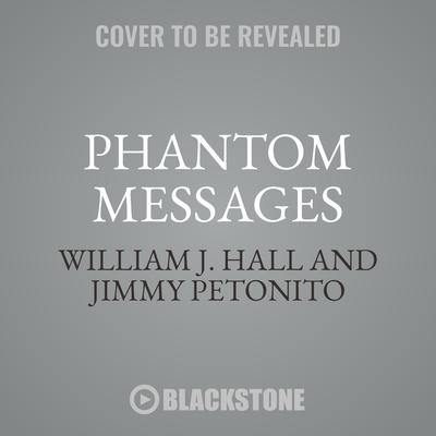 Phantom Messages: Chilling Phone Calls, Letters, Emails, and Texts from Unknown Realms Audiobook, by William J. Hall