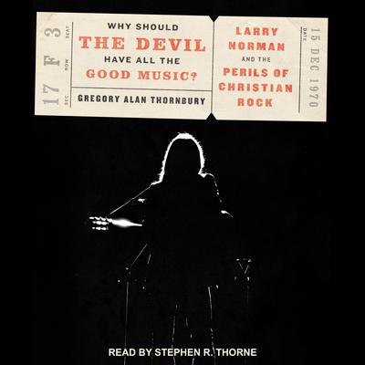 Why Should the Devil Have All the Good Music?: Larry Norman and the Perils of Christian Rock Audiobook, by Gregory Alan Thornbury