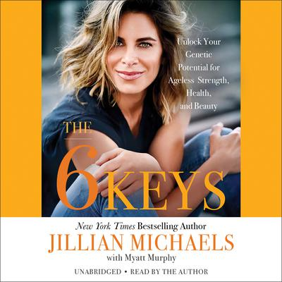The 6 Keys: Unlock Your Genetic Potential for Ageless Strength, Health, and Beauty Audiobook, by Jillian Michaels