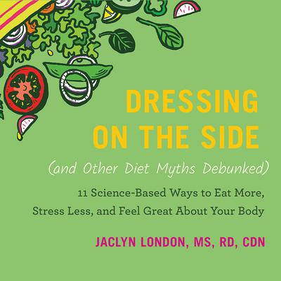 Dressing on the Side (and Other Diet Myths Debunked): 11 Science-Based Ways to Eat More, Stress Less, and Feel Great about Your Body Audiobook, by Jaclyn London