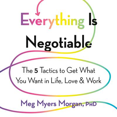 Everything Is Negotiable: The 5 Tactics to Get What You Want in Life, Love, and Work Audiobook, by Meg Myers Morgan