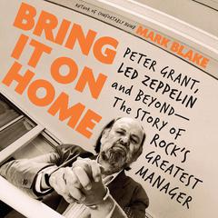 Bring It On Home: Peter Grant, Led Zeppelin, and Beyond--The Story of Rocks Greatest Manager Audiobook, by Mark Blake