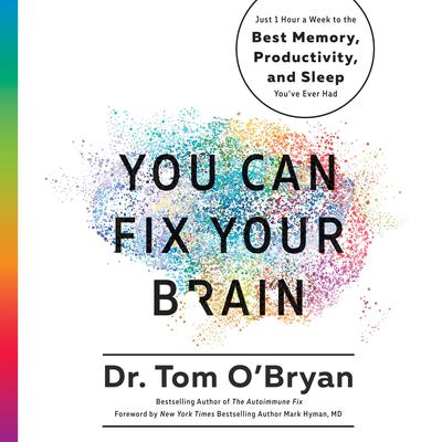 You Can Fix Your Brain: Just 1 Hour a Week to the Best Memory, Productivity, and Sleep Youve Ever Had Audiobook, by Tom O'Bryan