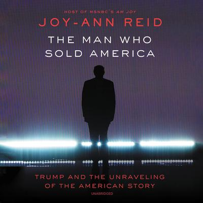 The Man Who Sold America: Trump and the Unraveling of the American Story Audiobook, by Joy-Ann Reid