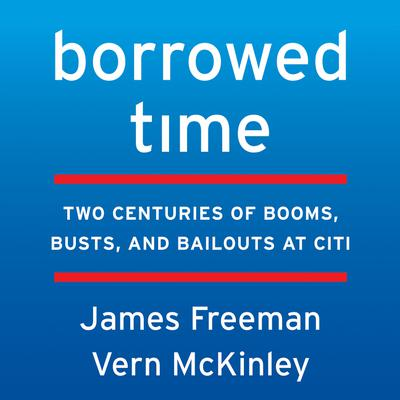 Borrowed Time: Two Centuries of Booms, Busts, and Bailouts at Citi Audiobook, by James Freeman