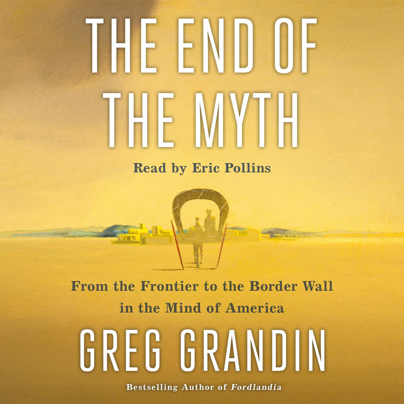 Printable The End of the Myth: From the Frontier to the Border Wall in the Mind of America Audiobook Cover Art
