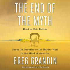 The End of the Myth: From the Frontier to the Border Wall in the Mind of America Audiobook, by Greg Grandin