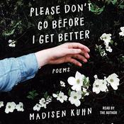 Please Don't Go Before I Get Better: Poems Audiobook, by Madisen Kuhn