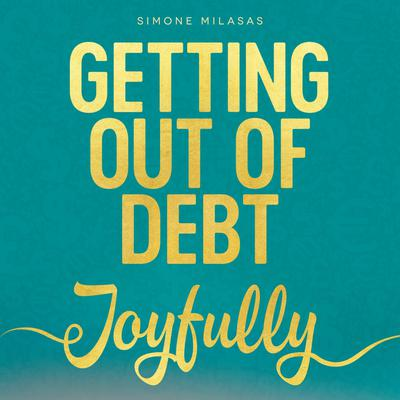 Getting Out Of Debt Joyfully Audiobook, by Simone Milasas