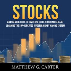 Stocks: An Essential Guide To Investing In The Stock Market And Learning The Sophisticated Investor Money Making System Audiobook, by Matthew G. Carter