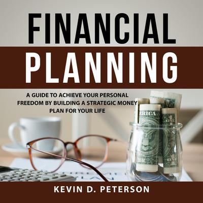 Financial Planning: A Guide To Achieve Your Personal Freedom By Building A Strategic Money Plan For Your Life Audiobook, by Kevin D. Peterson
