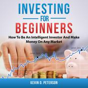 Investing for Beginners: How To Be An Intelligent Investor And Make Money On Any Market Audiobook, by Kevin D. Peterson