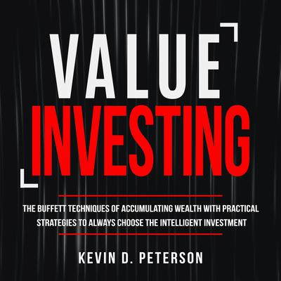 Value Investing: The Buffett Techniques Of Accumulating Wealth With Practical Strategies To Always Choose The Intelligent Investment Audiobook, by Kevin D. Peterson