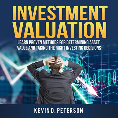 Investment Valuation: Learn Proven Methods For Determining Asset Value And Taking The Right Investing Decisions Audiobook, by Kevin D. Peterson