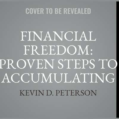 Financial Freedom: Proven Steps To Accumulating Wealth And Understanding Passive Money Audiobook, by Kevin D. Peterson