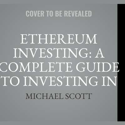 Ethereum Investing: A Complete Guide To Investing In Ether Cryptocurrency And Blockchain Technology Audiobook, by Michael Scott