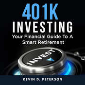 401k Investing: Your Financial Guide To A Smart Retirement Audiobook, by Kevin D. Peterson