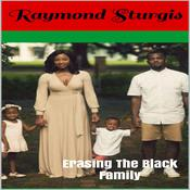 Erasing The Black Family: How White America Is Trying to Erase Black History, Black Families and Black Successes Audiobook, by Raymond Sturgis