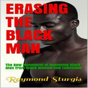 Erasing The Black Man: The New Movement of Removing Black Men from Black Women and Television   Audiobook, by Raymond Sturgis