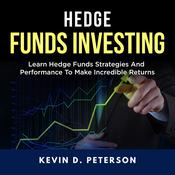 Hedge Fund Investing: Learn Hedge Funds Strategies And Performance To Make Incredible Returns Audiobook, by Kevin D. Peterson