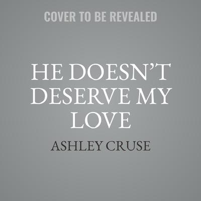 He Doesn't Deserve My Love Audiobook, by Ashley Cruse