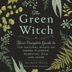 The Green Witch: Your Complete Guide to the Natural Magic of Herbs, Flowers, Essential Oils, and More Audiobook, by Arin Murphy-Hiscock