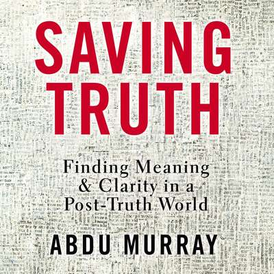 Saving Truth: Finding Meaning and Clarity in a Post-Truth World Audiobook, by Abdu Murray