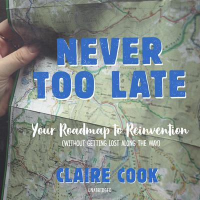Never Too Late: Your Roadmap to Reinvention (without getting lost along the way) Audiobook, by Claire Cook