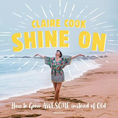 Shine On: How to Grow Awesome instead of Old Audiobook, by Claire Cook