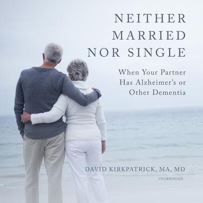 Neither Married nor Single: When Your Partner Has Alzheimer's or Other Dementia Audiobook, by David Kirkpatrick