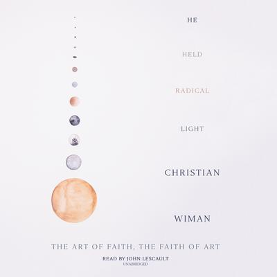He Held Radical Light: The Art of Faith, the Faith of Art Audiobook, by Christian Wiman
