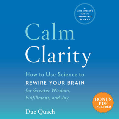 Calm Clarity: How to Use Science to Rewire Your Brain for Greater Wisdom, Fulfillment, and Joy Audiobook, by Due Quach